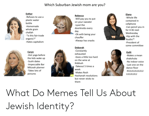 "Kiddush: Which Suburban Jewish mom are you?  Esther  -Refuses to use a  Elana  Rebecca  -Will pay you to put  -Whole life  plastic water  contained in  on your sweater  -Lysol the  doorknobs every  bottle  cellphone  -Can pencil you in  -Homemade  whole grain  for 4:36 next  day  Ok with being your  challah  Wednesday  -Hip with the  Youths TM  ""Is this fair-trade  chauffer  organic?""  -Hates capitalism  -Always has snacks  -President of  some committee  Deborah  -Constantly  Caryn  Galit  exhausted  -Hot yoga before  the kids wake up  -Makes a mean  -Goes a little too hard  shakshuka  on the wine at  -Sushi dates  -No indoor voice  Kiddush  -Impeccable Bar  Mitzvah planner  -Last one on the  -Takeout 5 times a  dance floor  week  -Takes lots of  -KULULULULULU  -Makes Rosh  pictures  LULULULU  Hashanah resolutions  but never sticks to  them What Do Memes Tell Us About Jewish Identity?"