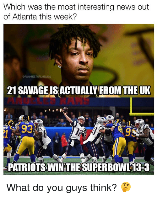 News, Nfl, and Patriotic: Which was the most interesting news out  of Atlanta this week?  @FUNNİESTNFLMEMES  21 SAVAGEIS ACTUALLY FROM THE UK  93  PATRIOTS WIN THE SUPER BOWL 13-3 What do you guys think? 🤔