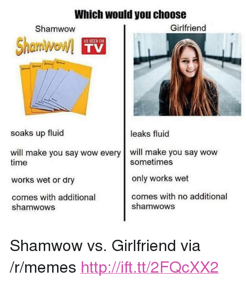 "Memes, Wow, and Http: Which would you choose  Shamwow  Girlfriend  AS SEEN ON  TV  soaks up fluid  leaks fluid  will make you say wow every will make you say wow  time  works wet or dry  comes with additional  sometimes  only works wet  comes with no additional  shamwows  shamwows <p>Shamwow vs. Girlfriend via /r/memes <a href=""http://ift.tt/2FQcXX2"">http://ift.tt/2FQcXX2</a></p>"