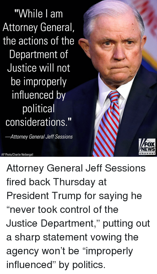 """attorney general: """"While l am  Attorney General,  the actions of the  Department of  Justice will not  be improperly  influenced by  political  considerations.""""  Attorney General Jeff Sessions  FOX  NEWS  chan neI  AP Photo/Charlie Neibergall Attorney General Jeff Sessions fired back Thursday at President Trump for saying he """"never took control of the Justice Department,"""" putting out a sharp statement vowing the agency won't be """"improperly influenced"""" by politics."""