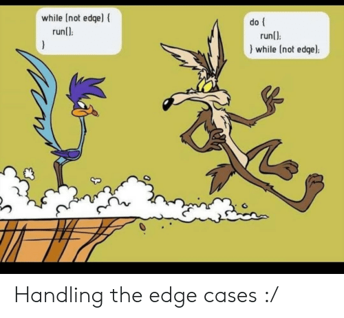 Edge, The Edge, and Not: while [not edge) {  runl)  )  do  runl):  while (not edqe): Handling the edge cases :/