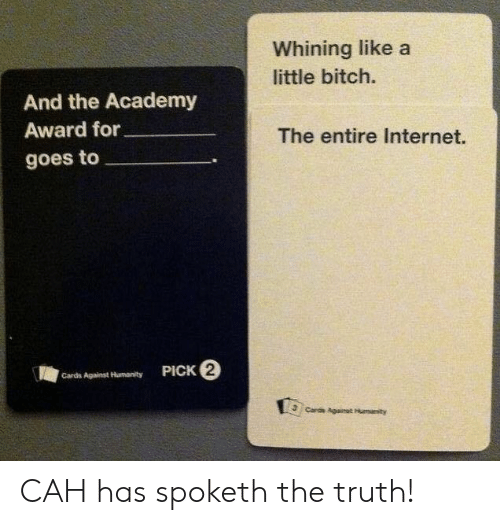 Cards Against Humanity: Whining like a  little bitch.  And the Academy  Award for  The entire Internet.  goes to  PICK 2  Cards Against Humanity  Cards Againat Humanity CAH has spoketh the truth!