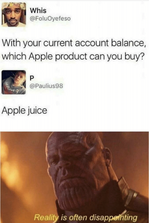 Apple, Juice, and Reality: Whis  @FoluOyefeso  With your current account balance,  which Apple product can you buy?  P  @Paulius98  Apple juice  Reality is often disapperhting