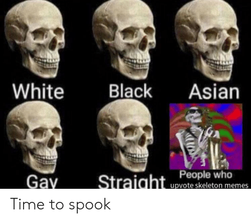 Asian, Memes, and Black: White  Black  Asian  Gay  Straight Peple who  upvote skeleton memes Time to spook