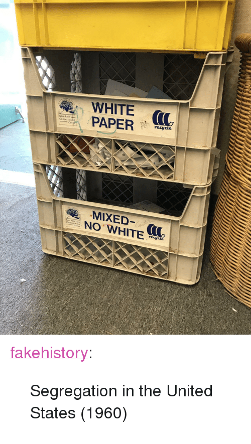 """Tumblr, Blog, and San Jose: WHITE (  PAP  recycle  onserva  N WHITE  San Jose  ons  Corps  recycle <p><a href=""""https://fakehistory.tumblr.com/post/173495700349/segregation-in-the-united-states-1960"""" class=""""tumblr_blog"""">fakehistory</a>:</p><blockquote><p>Segregation in the United States (1960)</p></blockquote>"""