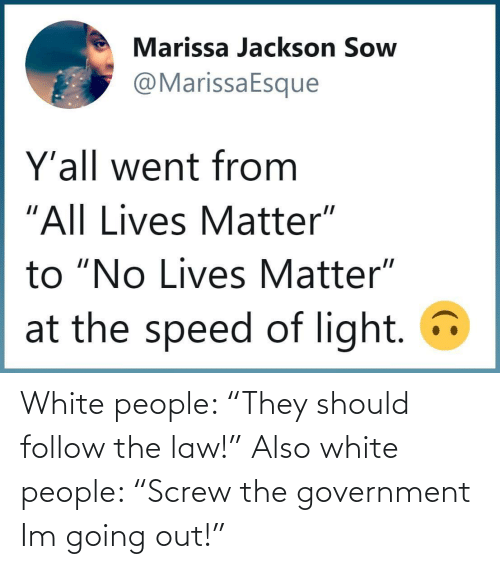 "law: White people: ""They should follow the law!"" Also white people: ""Screw the government Im going out!"""