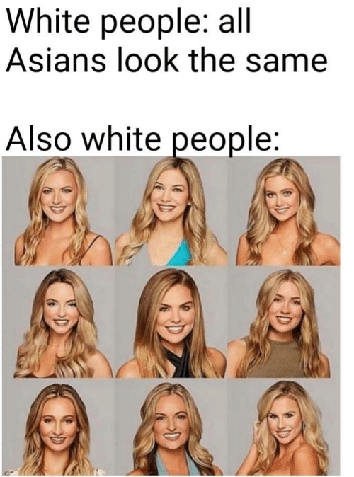 White People, White, and Asians: White people: all  Asians look the same  Also white people: