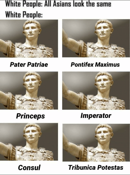 Maximus, White People, and White: White People: All Asians look the same  White People:  Pater Patriae  Pontifex Maximus  Princeps  Imperator  Consul  Tribunica Potestas