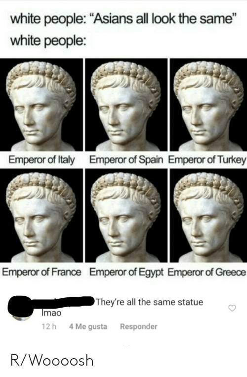 """White People, France, and Greece: white people: """"Asians all look the same""""  white people:  Emperor of Italy  Emperor of Spain Emperor of Turkey  Emperor of France  Emperor of Egypt Emperor of Greece  They're all the same statue  Imao  4 Me gusta  12 h  Responder R/Woooosh"""