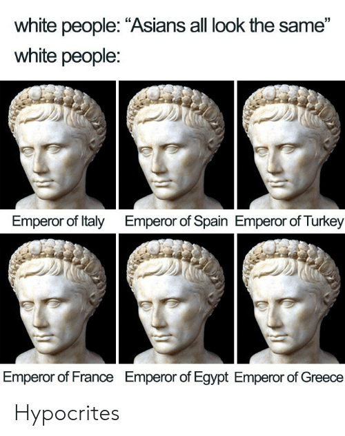 """White People, France, and Greece: white people: """"Asians all look the same""""  white people:  Emperor of Italy  Emperor of Spain Emperor of Turkey  Emperor of France  Emperor of Egypt Emperor of Greece Hypocrites"""