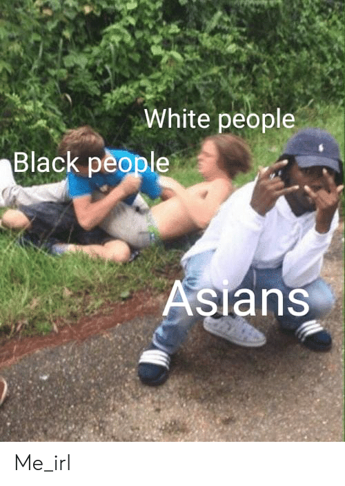 White People, Black, and White: White people  Black people  Asians Me_irl