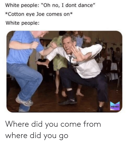 """People Memes: White people: Oh no, I dont dance""""  *Cotton eye Joe comes on*  White people  MEMES Where did you come from where did you go"""
