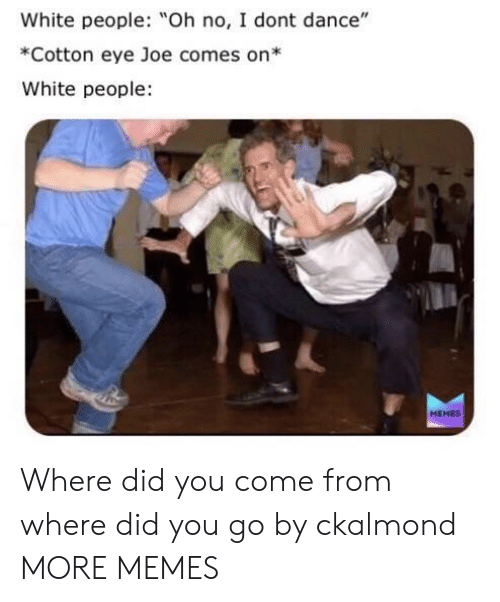 """People Memes: White people: Oh no, I dont dance""""  *Cotton eye Joe comes on*  White people  MEMES Where did you come from where did you go by ckalmond MORE MEMES"""