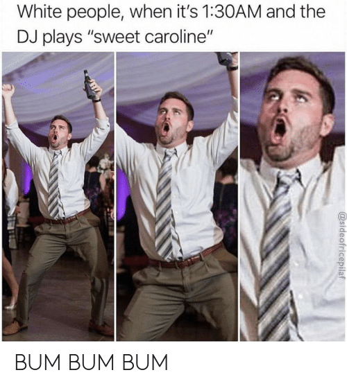 "White People, White, and Sweet Caroline: White people, when it's 1:30AM and the  DJ plays ""sweet caroline""  @sideofricepilaf BUM BUM BUM"