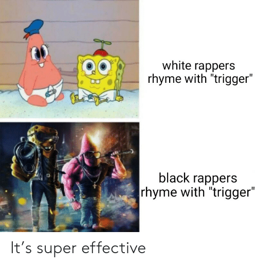 "Rappers: white rappers  rhyme with ""trigger""  black rappers  rhyme with ""trigger"" It's super effective"