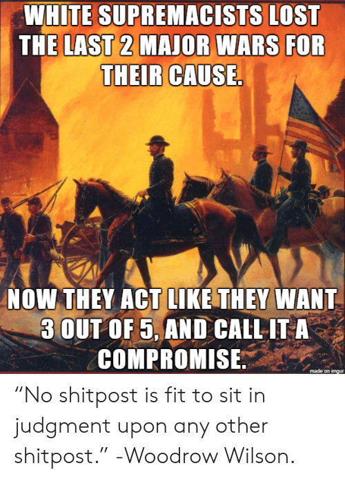 """Lost, White, and Act: WHITE SUPREMACISTS LOST  THE LAST 2 MAJOR WARS FOR  THEIR CAUSE.  NOW THEY ACT LIKE THEY WANT  3 OUT OF 5, AND CALL IT A  COMPROMISE """"No shitpost is fit to sit in judgment upon any other shitpost."""" -Woodrow Wilson."""