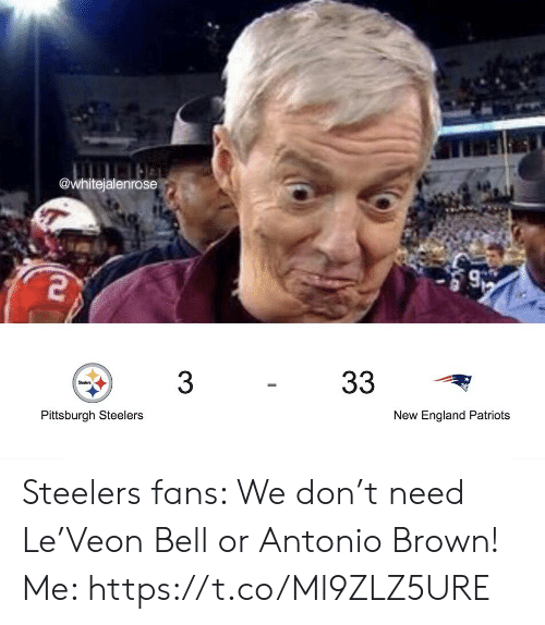 new england: @whitejalenrose  33  3  Steelers  Pittsburgh Steelers  New England Patriots Steelers fans: We don't need Le'Veon Bell or Antonio Brown!  Me: https://t.co/Ml9ZLZ5URE