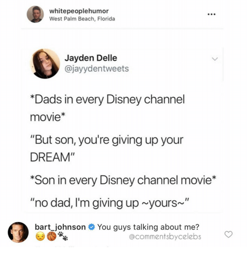 "Dad, Disney, and Bart: whitepeoplehumor  West Palm Beach, Florida  Jayden Delle  @jayydentweets  *Dads in every Disney cha  movie*  ""But son, you're giving up your  DREAM""  *Son in every Disney channel movie*  ""no dad, I'm giving up yours~  bart Johnson You guys talking about me?  @commentsbycelebs"
