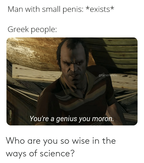 Ways: Who are you so wise in the ways of science?