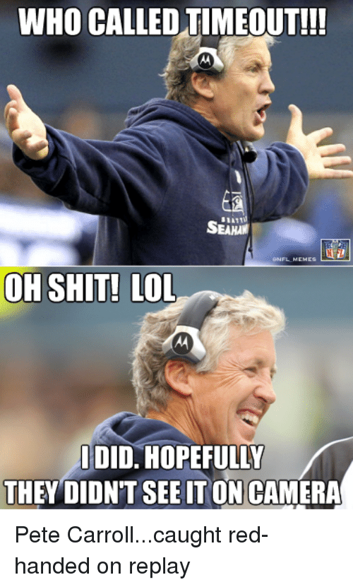 Pete Carroll: WHO CALLED TIMEOUT!!!  OH SHIT! LOL  IDID. HOPEFULLY  THEY DIDNT SEE TON CAMERA Pete Carroll...caught red-handed on replay