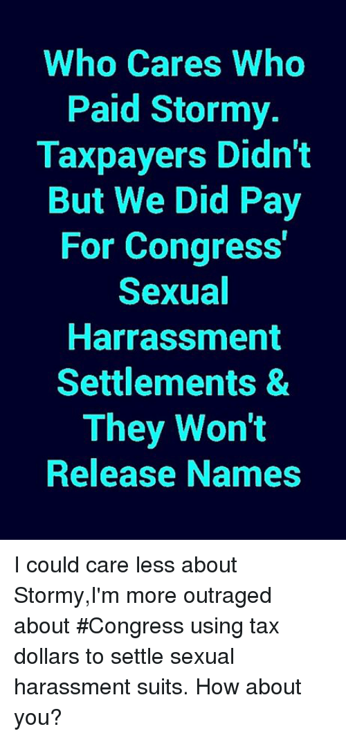 Memes, Suits, and 🤖: Who Cares Who  Paid Stormy.  Taxpayers Didn't  But We Did Pay  For Congress  Sexual  Harrassment  Settlements &  They Won't  Release Names I could care less about Stormy,I'm more outraged about #Congress using tax dollars to settle sexual harassment suits. How about you?