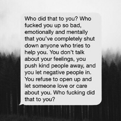 Bad, Fucking, and Love: Who did that to you? Who  fucked you up so bad,  emotionally and mentally  that you've completely shut  down anyone who tries to  help you. You don't talk  about your feelings, you  push kind people away, and  you let negative people in.  You refuse to open up and  let someone love or care  about you. Who fucking did  that to you?