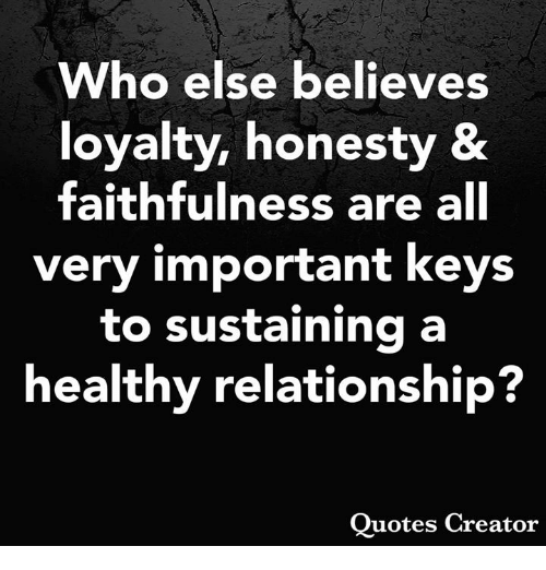 Memes, Honesty, and 🤖: Who else believes  loyalty, honesty &  faithfulness are all  very important keys  to sustaining a  healthy relationship?  Ouotes Creator