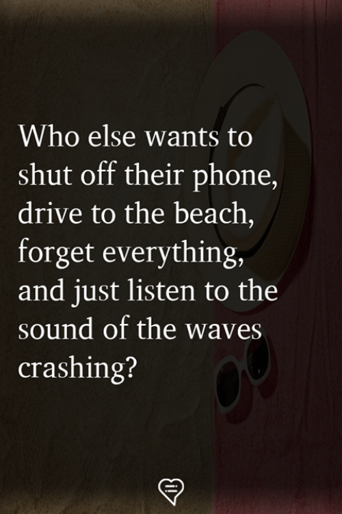 Memes, Phone, and Waves: Who else wants to  shut off their phone,  drive to the beach,  forget everything,  and just listen to the  sound of the waves  crashing?