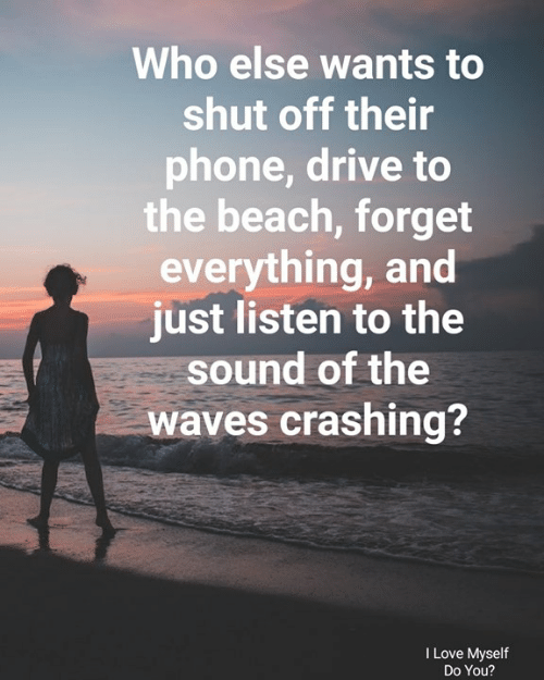 Love, Memes, and Phone: Who else wants to  shut off their  phone, drive to  the beach, forget  everything, and  just listen to the  sound of the  waves crashing?  I Love Myself  Do You?