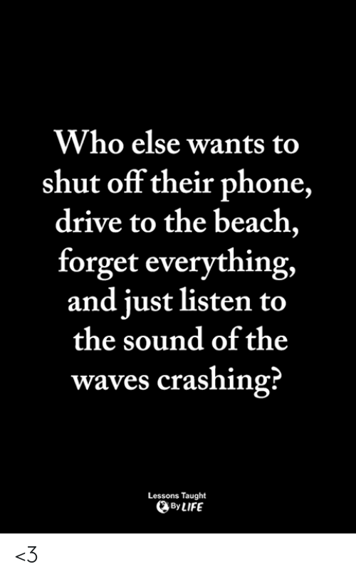 Life, Memes, and Phone: Who else wants to  shut off their phone,  drive to the beach,  forget everything,  and iust listen to  the sound of the  waves crashing?  Lessons Taught  By LIFE <3