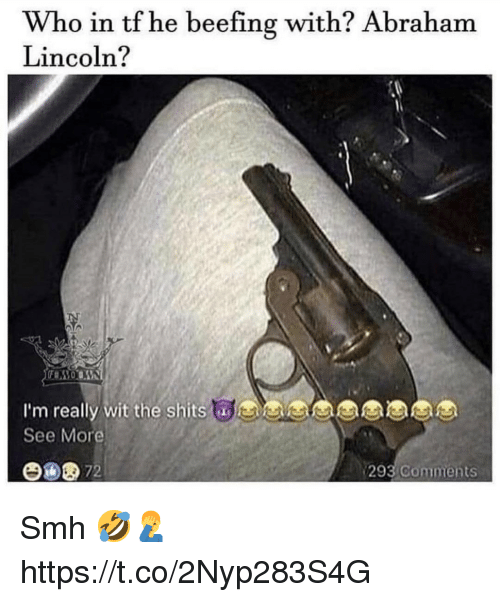 Abraham Lincoln, Smh, and Abraham: Who in tf he beefing with? Abraham  Lincoln?  I'm really wit the shits  See More  y wit the shitsaes  293  Comments Smh 🤣🤦‍♂️ https://t.co/2Nyp283S4G