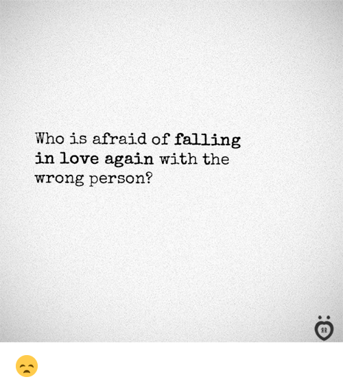 Love, Love Again, and Who: Who is afraid of falling  in love again with the  wrong person?  I R 😞