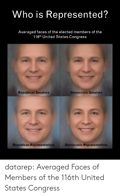 democratic: Who is Represented?  Averaged faces of the elected members of the  116th United States Congress  Democratic Senators  Republican Senators  Republican Represe ntatives  Democratic Representatives datarep:  Averaged Faces of Members of the 116th United States Congress