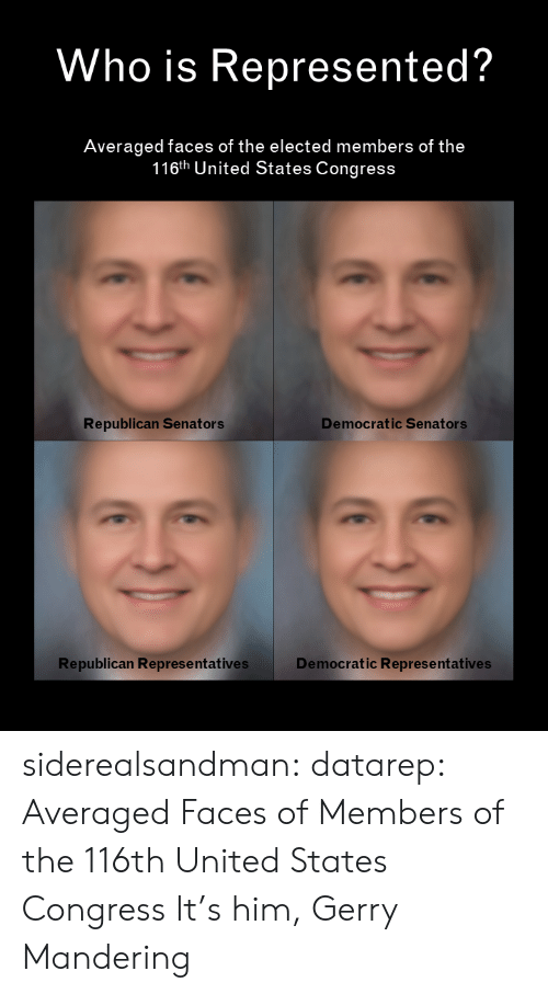democratic: Who is Represented?  Averaged faces of the elected members of the  116th United States Congress  Democratic Senators  Republican Senators  Republican Represe ntatives  Democratic Representatives siderealsandman: datarep: Averaged Faces of Members of the 116th United States Congress It's him, Gerry Mandering