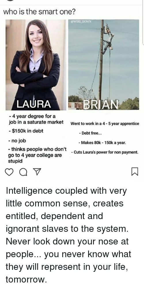 College, Ignorant, and Life: who is the smart one?  @WIRE DOWN  LAURABRIAN  4 year degree for a  job in a saturate market  - $150k in debt  Went to work in a 4- 5 year apprentice  - Debt free...  - no job  Makes 80k 150k a year.  thinks people who don't  go to 4 year college are  stupid  Cuts Laura's power for non payment. Intelligence coupled with very little common sense, creates entitled, dependent and ignorant slaves to the system. Never look down your nose at people... you never know what they will represent in your life, tomorrow.