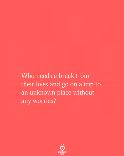 Break, Who, and Unknown: Who needs a break from  their lives and go on a trip to  an unknown place without  any worries?  RELATIONSHIP  RULES