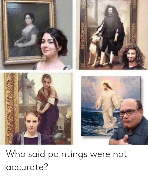 said: Who said paintings were not accurate?