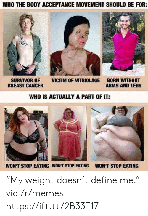 """Breast Cancer: WHO THE BODY ACCEPTANCE MOVEMENT SHOULD BE FOR:  SURVIVOR OF VICTIM OF VITRIOLAGE BORN WITHOUT  BREAST CANCER  ARMS AND LEGS  WHO IS ACTUALLY A PART OF IT:  WON'T STOP EATING WON'T STOP EATING  WON'T STOP EATING """"My weight doesn't define me."""" via /r/memes https://ift.tt/2B33T17"""