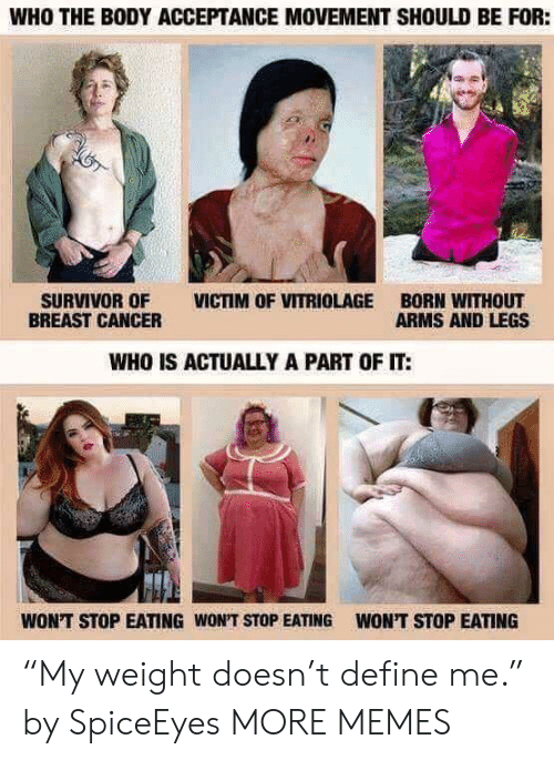 """Breast Cancer: WHO THE BODY ACCEPTANCE MOVEMENT SHOULD BE FOR:  SURVIVOR OF VICTIM OF VITRIOLAGE BORN WITHOUT  BREAST CANCER  ARMS AND LEGS  WHO IS ACTUALLY A PART OF IT:  WON'T STOP EATING WON'T STOP EATING  WON'T STOP EATING """"My weight doesn't define me."""" by SpiceEyes MORE MEMES"""