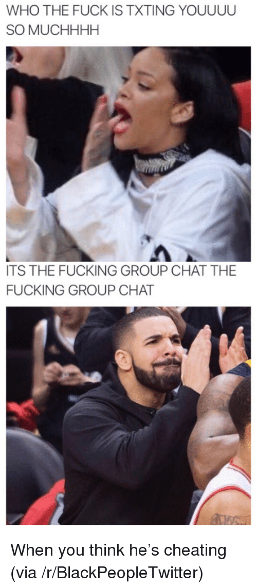 Blackpeopletwitter, Cheating, and Fucking: WHO THE FUCK IS TXTING YOUUUU  SO MUCHHHH  TS THE FUCKING GROUP CHAT THE  FUCKING GROUP CHAT <p>When you think he's cheating (via /r/BlackPeopleTwitter)</p>