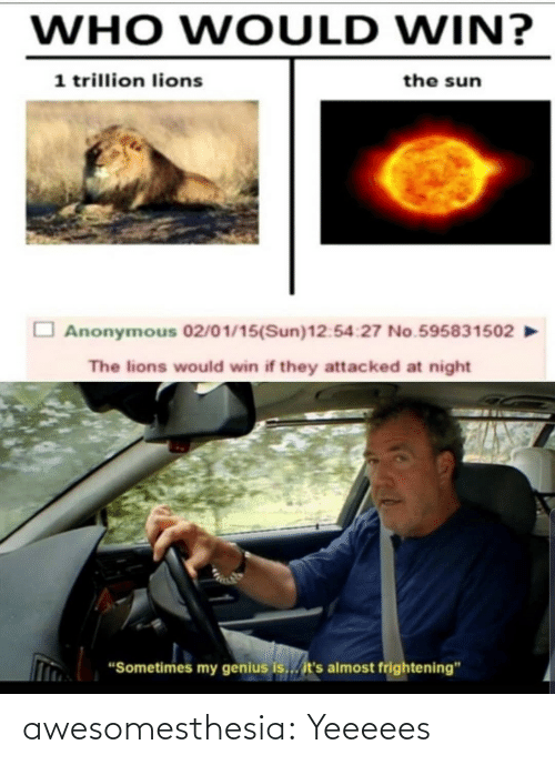 "Its Almost: WHO WOULD WIN?  1 trillion lions  the sun  Anonymous 02/01/15(Sun)12:54:27 No.595831502  The lions would win if they attacked at night  ""Sometimes my genius is... it's almost frightening"" awesomesthesia:  Yeeeees"
