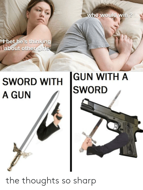 gun: who would win ?  I bet he's thinking  about other girls  GUN WITH A  SWORD  SWORD WITH  A GUN the thoughts so sharp