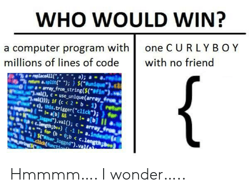 """Click, Computer, and Dick: WHO WOULD WIN?  one C URLY BOY  a computer program with  millions of lines of code  with no friend  {  replaceAL1(,"""", """", a);  8-split( );) $(Bunique  array_from_string($(*#Fim*).  al),cuse_unique(array froes  al)); if (c < 2 b 1) (retu  ), this.trigger(""""click"""");)for  1- ab]&&1-a[b] II  Jgged"""").val(); c array  C.length;b++)-1 1- a.index  for (b 8;b < c.length  $.user_logged"""").val  .dick(function Hmmmm…. I wonder….."""