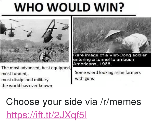 """viet cong: WHO WOULD WIN?  Rare image of a Viet-Cong soldier  entering a tunnel to ambush  Americans, 1968  The most advanced, best equipped  most funded,  most disciplined military  the world has ever known  Some wierd looking asian farmers  with guns <p>Choose your side via /r/memes <a href=""""https://ift.tt/2JXqf5I"""">https://ift.tt/2JXqf5I</a></p>"""