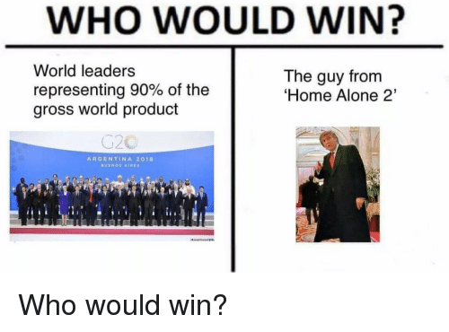 Being Alone, Home Alone, and Home Alone 2: WHO WOULD WIN?  World leaders  representing 90% of the  gross world product  The guy from  Home Alone 2'  ARGENTINA 2018 Who would win?