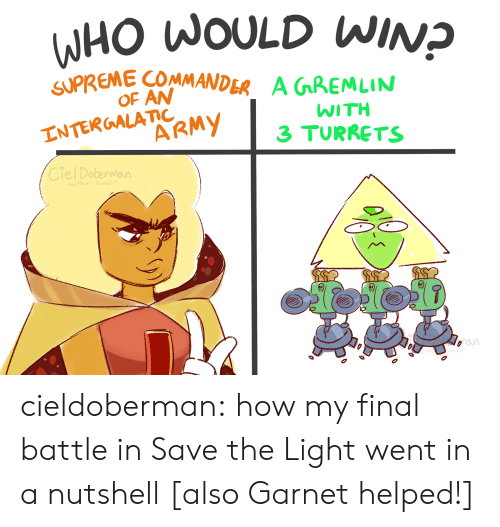 Supreme: WHO WOULD WINP  SUPREME COMMANDER  OF AN  A GGREMLIN  INTERGALATIC  ARMY  WITH  3 TURRETS  Ciel Dobennaun  wte umb  oan cieldoberman:    how my final battle in Save the Light went in a nutshell  [also Garnet helped!]