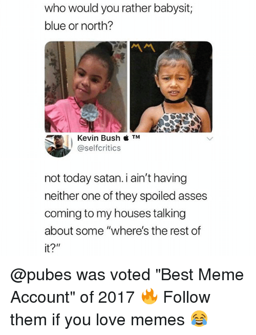 "Love Memes: who would you rather babysit;  blue or north?  Kevin Bush  @selfcritics  not today satan.i ain't having  neither one of they spoiled asses  coming to my houses talking  about some ""where's the rest of  it?"" @pubes was voted ""Best Meme Account"" of 2017 🔥 Follow them if you love memes 😂"