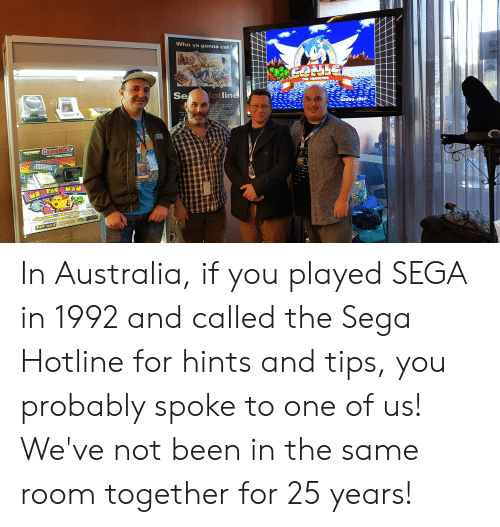 Phone, Australia, and Game: Who ya gonna call?  THE HEDGEHOG  S66A  Se lotline  EEOA-SS-3  We're pl  PHONE  SE  Compumate  PACPMAN  PAC-MAN he fayse game In Australia, if you played SEGA in 1992 and called the Sega Hotline for hints and tips, you probably spoke to one of us! We've not been in the same room together for 25 years!