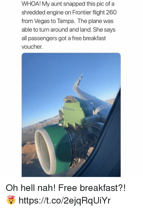 Las Vegas, Breakfast, and Flight: WHOA! My aunt snapped this pic of a  shredded engine on Frontier flight 260  from Vegas to Tampa. The plane was  able to turn around and land. She says  all passengers got a free breakfast  voucher. Oh hell nah! Free breakfast?! 🤯 https://t.co/2ejqRqUiYr
