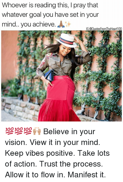 Procession: Whoever is reading this, I pray that  whatever goal you have set in your  mind. you achieve.  G @QuotesFromTheHeart100 💯💯💯🙌🏽 Believe in your vision. View it in your mind. Keep vibes positive. Take lots of action. Trust the process. Allow it to flow in. Manifest it.